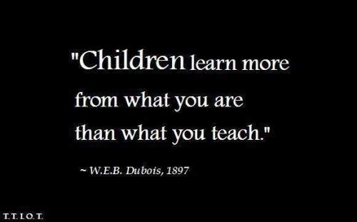 Children learn more from what you are then what you teach