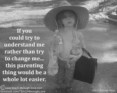 If you could try to understand me rather then try to change me - this parenting thing would be a whole lot easier