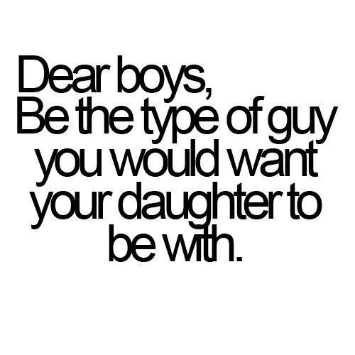 DEAR BOYS, BE THE TYPE OF GUY YOU WOULD WANT YOUR DAUGHTER TO BE WITH .