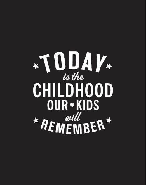 Today is the childhood our kids will remember