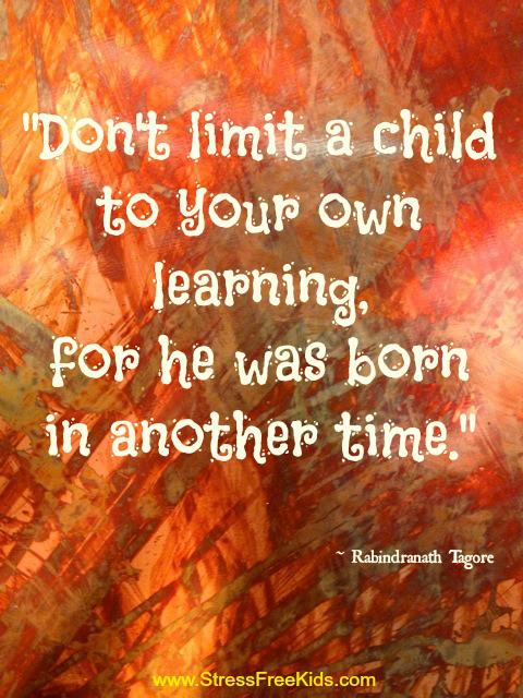 Don't limit a child to your own learning for he was born in another time .