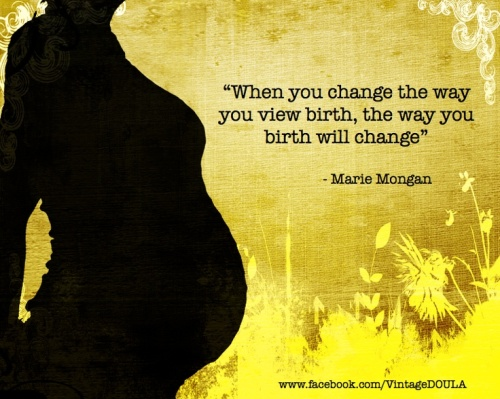 WHEN YOU CHANGE THE WAY YOU VEIW BIRTH , THE WAY YOU BIRTH WILL CHANGE
