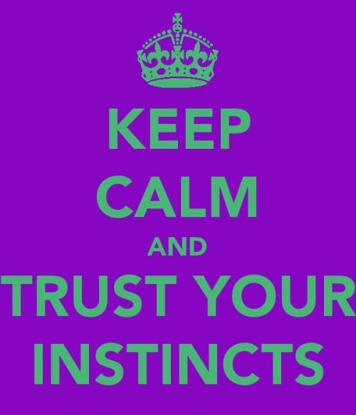 KEEP CALM AND TRUST YOUR INSTINCTS !!!!
